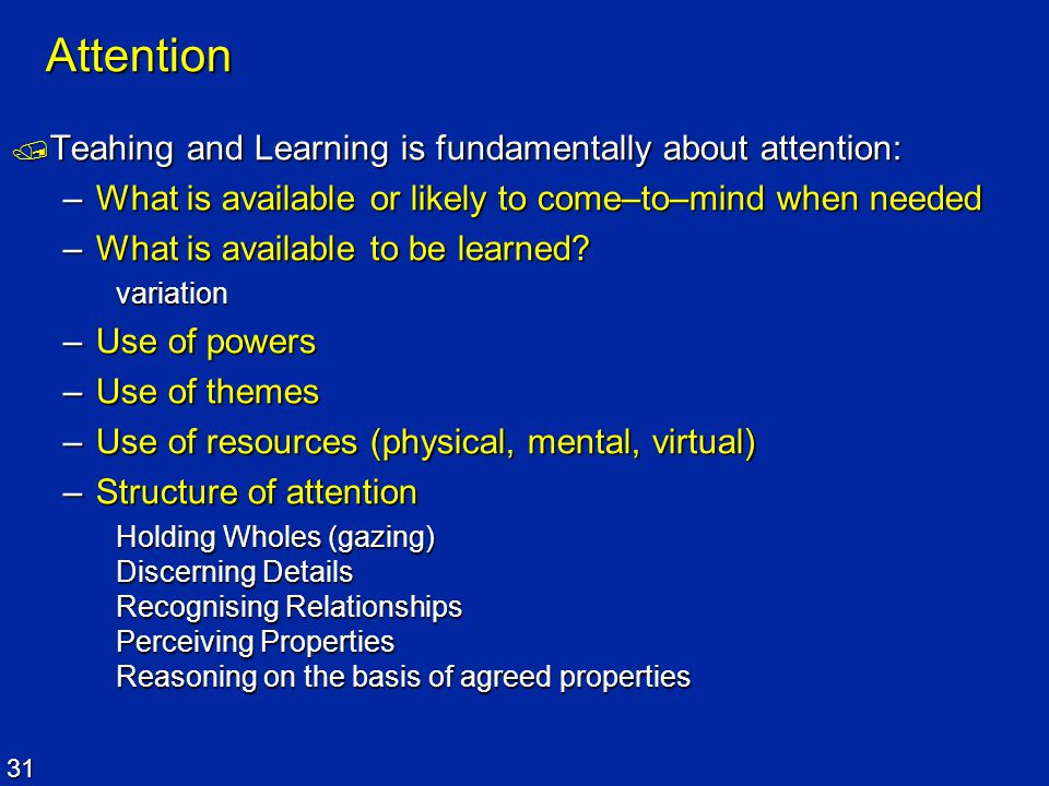 31 Attention  Teahing and Learning is fundamentally about attention: –What is available or likely to come–to–mind when needed –What is available to b