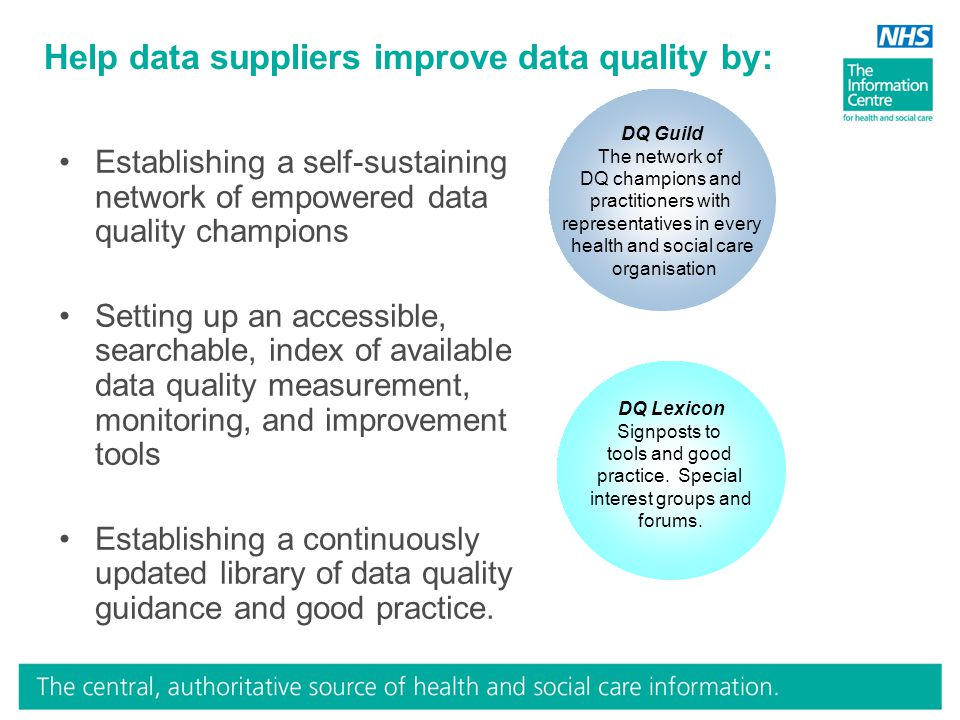 Help data suppliers improve data quality by: DQ Guild The network of DQ champions and practitioners with representatives in every health and social care organisation DQ Lexicon Signposts to tools and good practice.