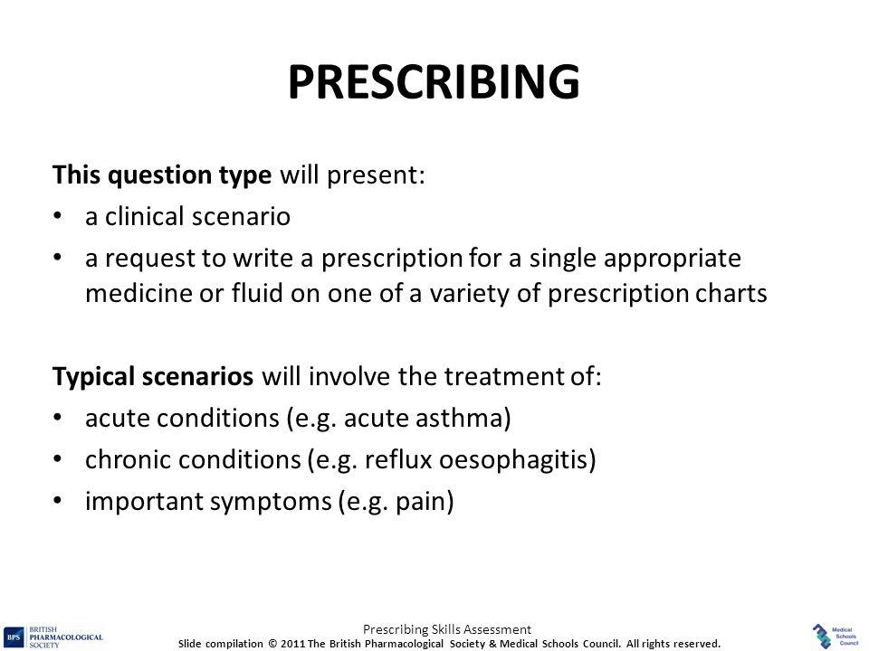 Prescribing Skills Assessment PRESCRIBING This question type will present: a clinical scenario a request to write a prescription for a single appropri