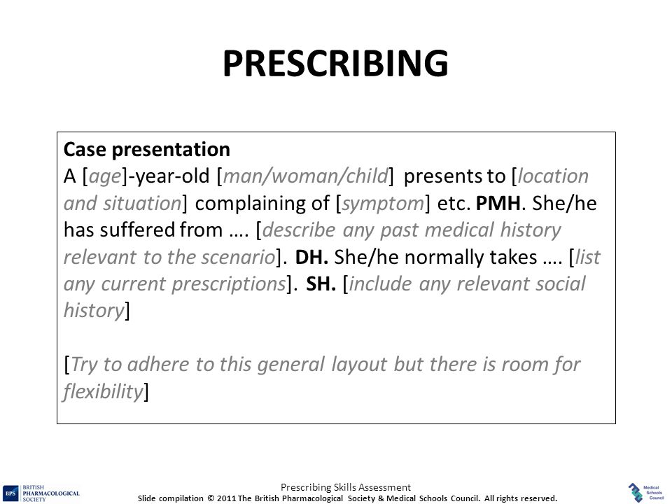 Prescribing Skills Assessment PRESCRIBING Case presentation A [age]-year-old [man/woman/child] presents to [location and situation] complaining of [sy