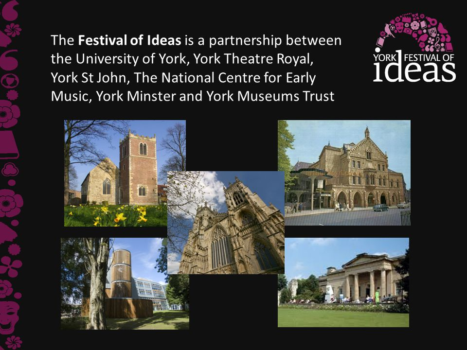 The Festival of Ideas is a partnership between the University of York, York Theatre Royal, York St John, The National Centre for Early Music, York Minster and York Museums Trust