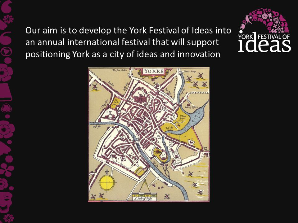 Our aim is to develop the York Festival of Ideas into an annual international festival that will support positioning York as a city of ideas and innov