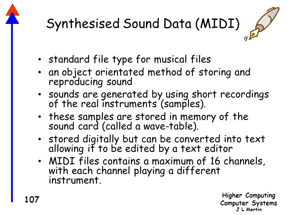 Higher Computing Computer Systems J L Martin 107 Synthesised Sound Data (MIDI) standard file type for musical files an object orientated method of storing and reproducing sound sounds are generated by using short recordings of the real instruments (samples).
