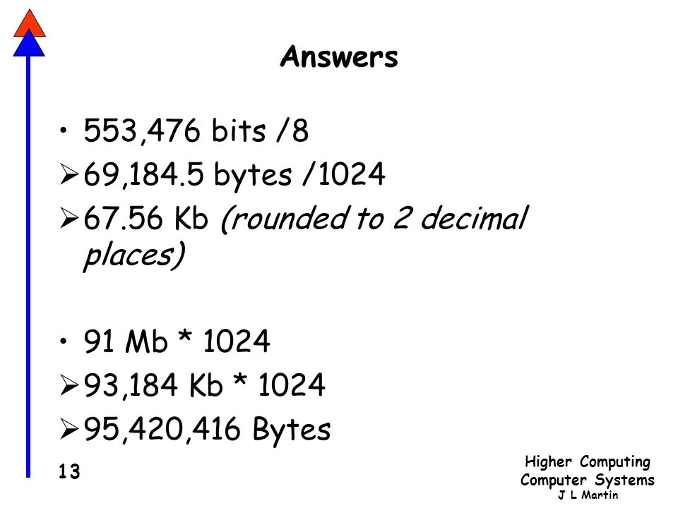 Higher Computing Computer Systems J L Martin 13 Answers 553,476 bits /8  69,184.5 bytes /1024  67.56 Kb (rounded to 2 decimal places) 91 Mb * 1024  93,184 Kb * 1024  95,420,416 Bytes