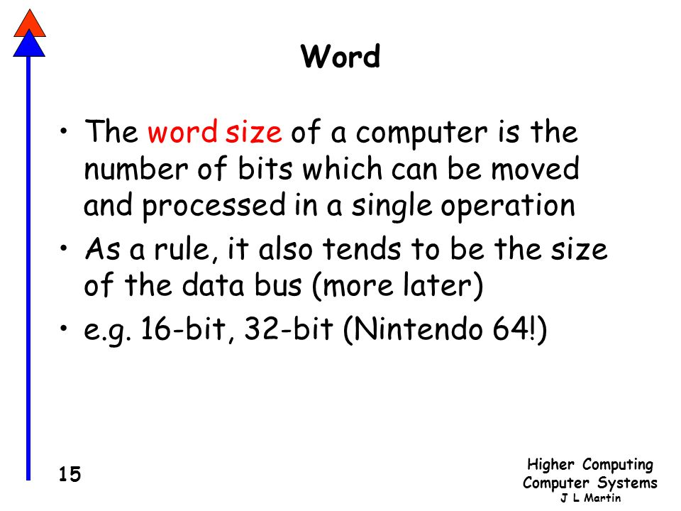 Higher Computing Computer Systems J L Martin 15 Word The word size of a computer is the number of bits which can be moved and processed in a single operation As a rule, it also tends to be the size of the data bus (more later) e.g.