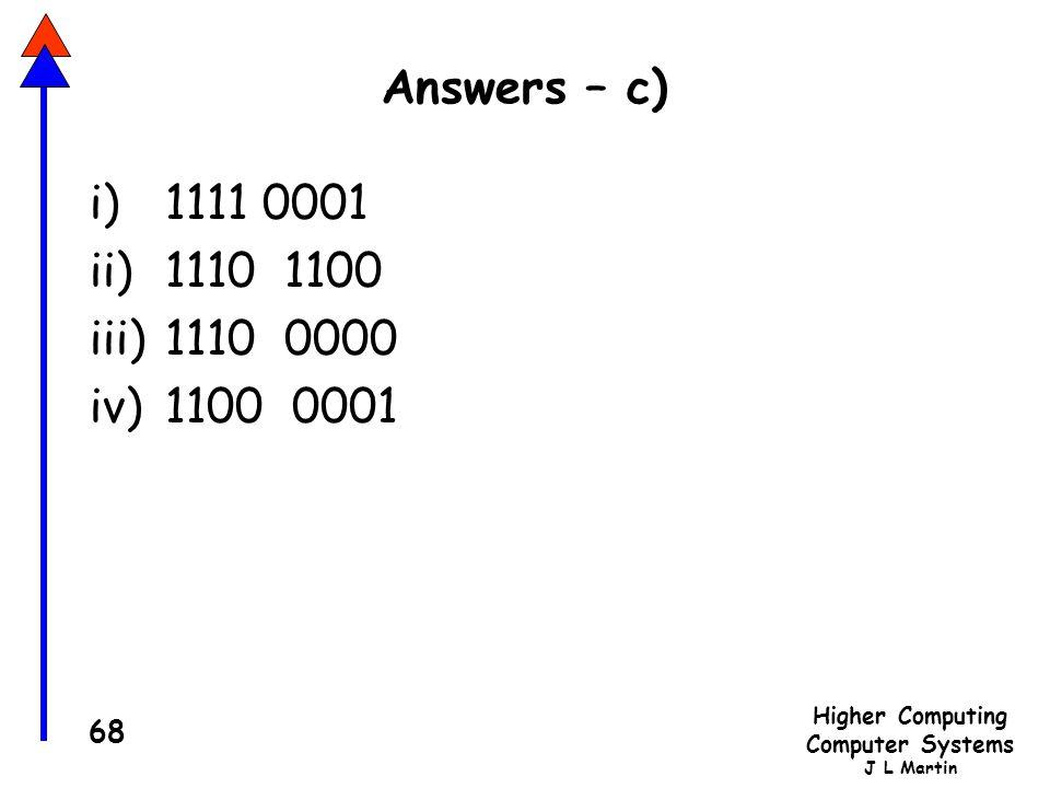 Higher Computing Computer Systems J L Martin 68 Answers – c) i)1111 0001 ii)1110 1100 iii)1110 0000 iv)1100 0001