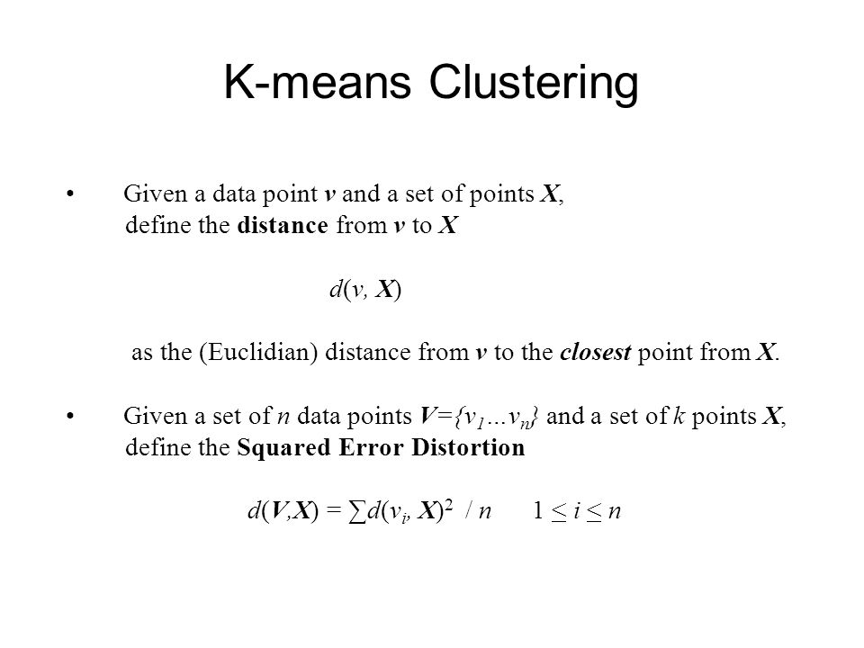 K-means Clustering Given a data point v and a set of points X, define the distance from v to X d(v, X) as the (Euclidian) distance from v to the close