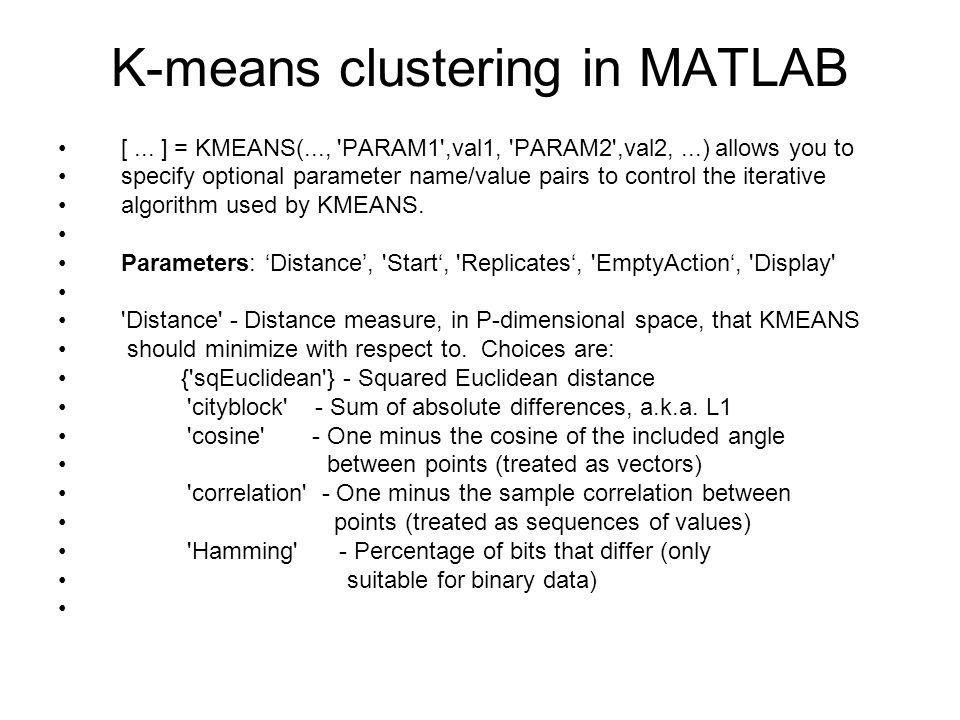 K-means clustering in MATLAB [... ] = KMEANS(..., 'PARAM1',val1, 'PARAM2',val2,...) allows you to specify optional parameter name/value pairs to contr
