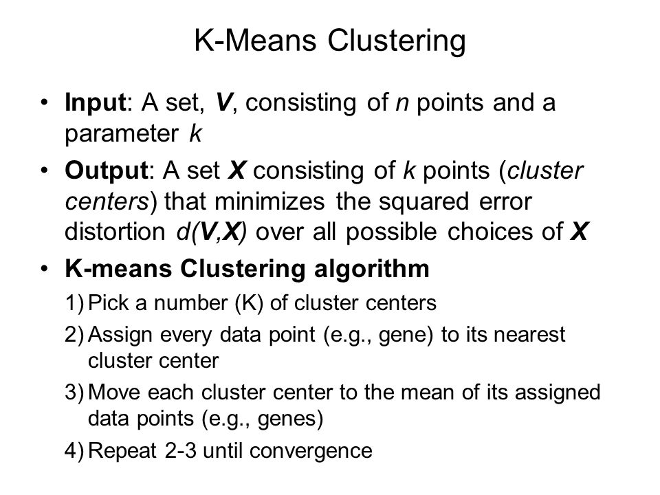 K-Means Clustering Input: A set, V, consisting of n points and a parameter k Output: A set X consisting of k points (cluster centers) that minimizes t