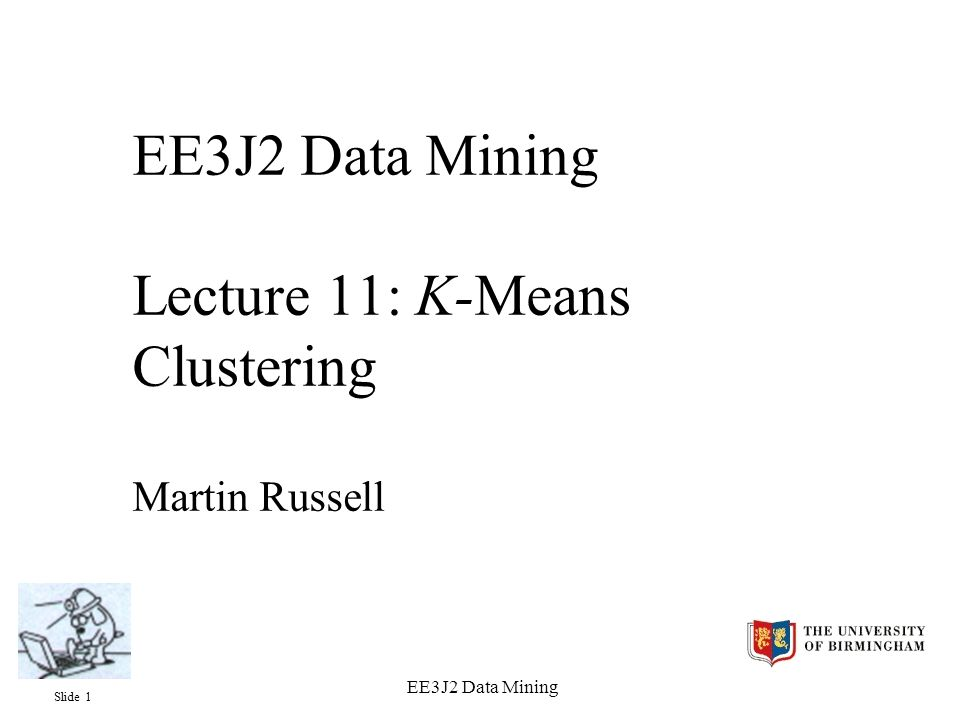 Slide 2 EE3J2 Data Mining Objectives  To explain the for K-means clustering  To understand the K-means clustering algorithm