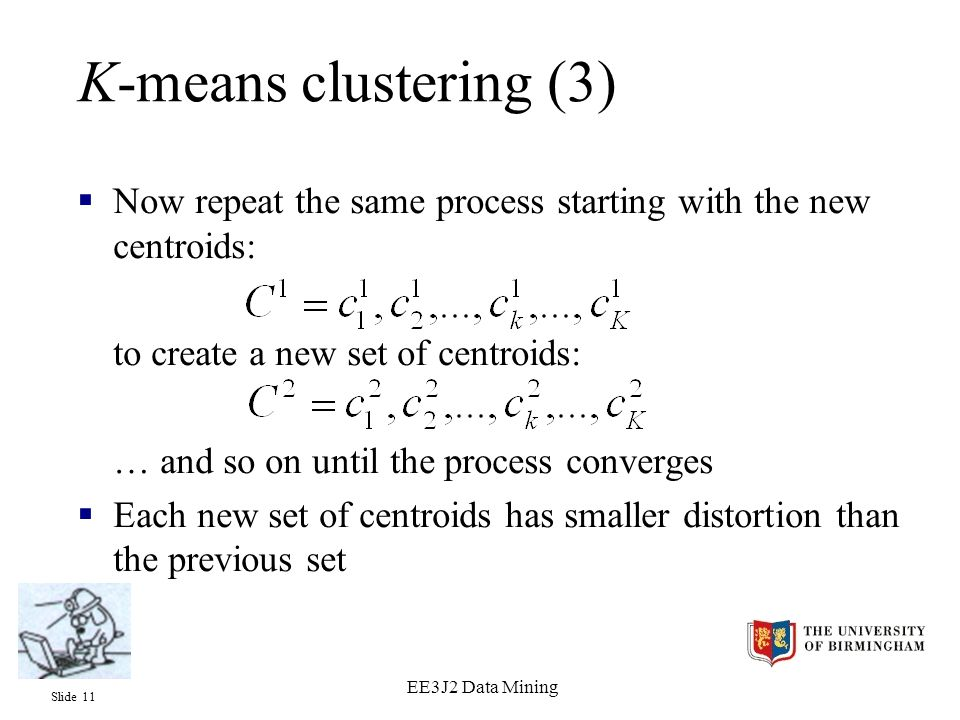 Slide 11 EE3J2 Data Mining K-means clustering (3)  Now repeat the same process starting with the new centroids: to create a new set of centroids: … and so on until the process converges  Each new set of centroids has smaller distortion than the previous set