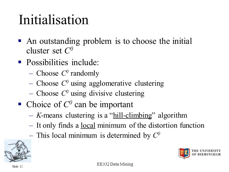 Slide 12 EE3J2 Data Mining Initialisation  An outstanding problem is to choose the initial cluster set C 0  Possibilities include: –Choose C 0 randomly –Choose C 0 using agglomerative clustering –Choose C 0 using divisive clustering  Choice of C 0 can be important –K-means clustering is a hill-climbing algorithm –It only finds a local minimum of the distortion function –This local minimum is determined by C 0