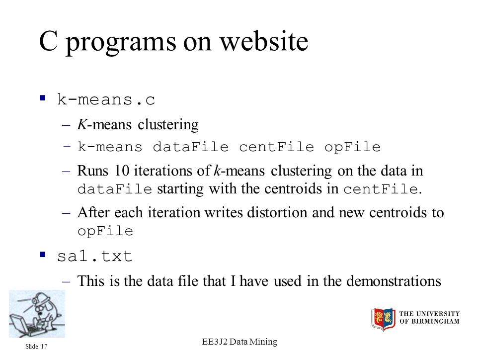 Slide 17 EE3J2 Data Mining C programs on website  k-means.c –K-means clustering –k-means dataFile centFile opFile –Runs 10 iterations of k-means clustering on the data in dataFile starting with the centroids in centFile.
