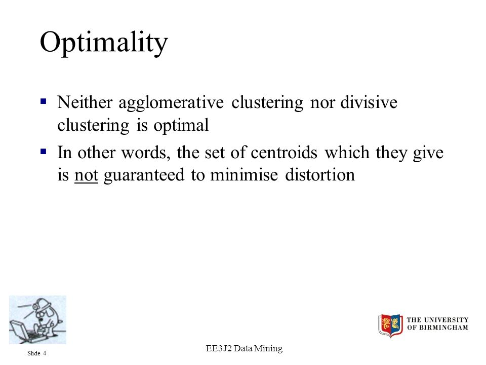 Slide 4 EE3J2 Data Mining Optimality  Neither agglomerative clustering nor divisive clustering is optimal  In other words, the set of centroids which they give is not guaranteed to minimise distortion