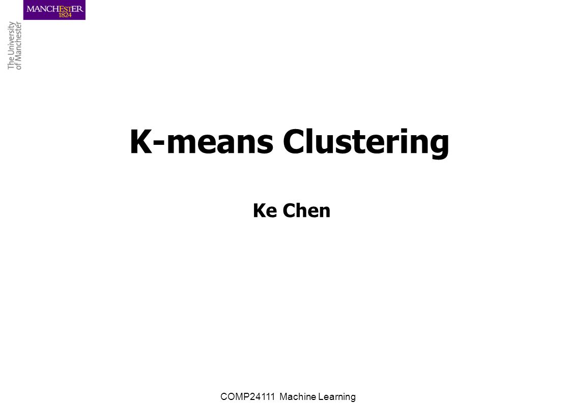 COMP24111 Machine Learning K-means Clustering Ke Chen