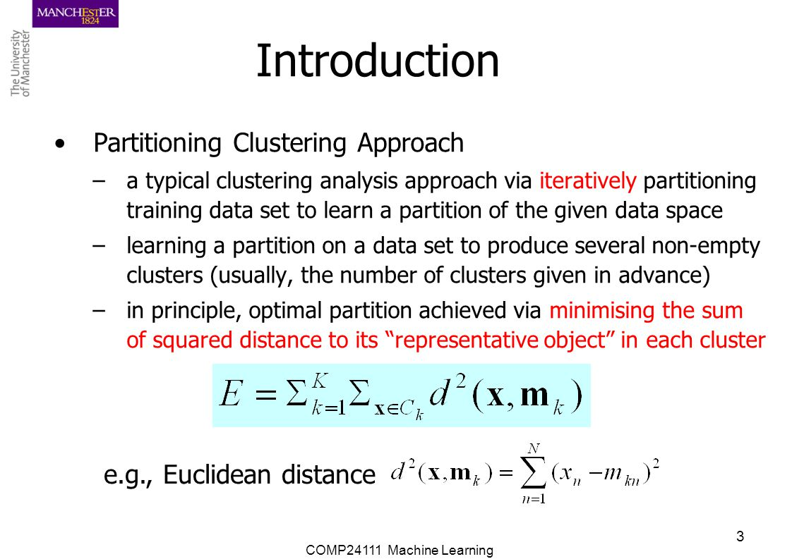 COMP24111 Machine Learning 3 Introduction Partitioning Clustering Approach –a typical clustering analysis approach via iteratively partitioning traini