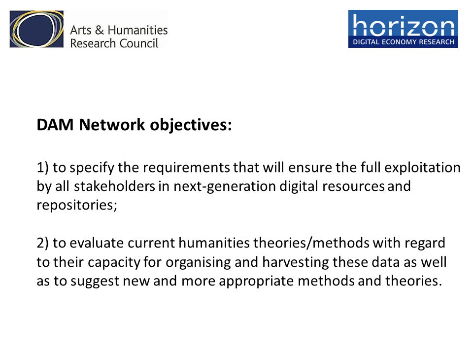 DAM Network objectives: 1) to specify the requirements that will ensure the full exploitation by all stakeholders in next-generation digital resources and repositories; 2) to evaluate current humanities theories/methods with regard to their capacity for organising and harvesting these data as well as to suggest new and more appropriate methods and theories.
