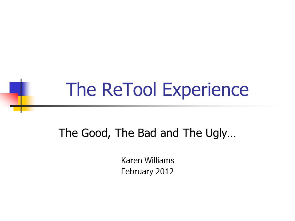 The ReTool Experience The Good, The Bad and The Ugly… Karen Williams February 2012