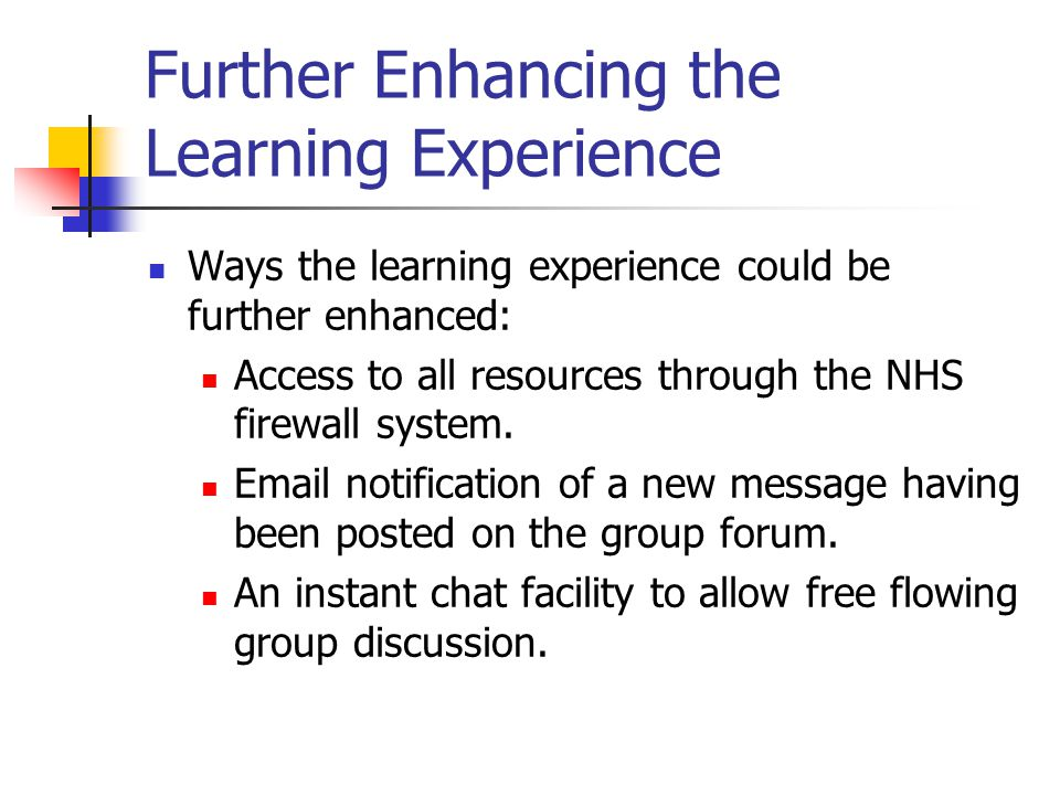 Further Enhancing the Learning Experience Ways the learning experience could be further enhanced: Access to all resources through the NHS firewall system.