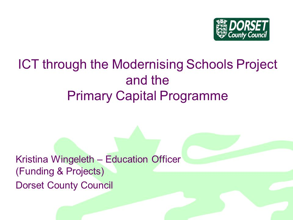 ICT through the Modernising Schools Project and the Primary Capital Programme Kristina Wingeleth – Education Officer (Funding & Projects) Dorset Count