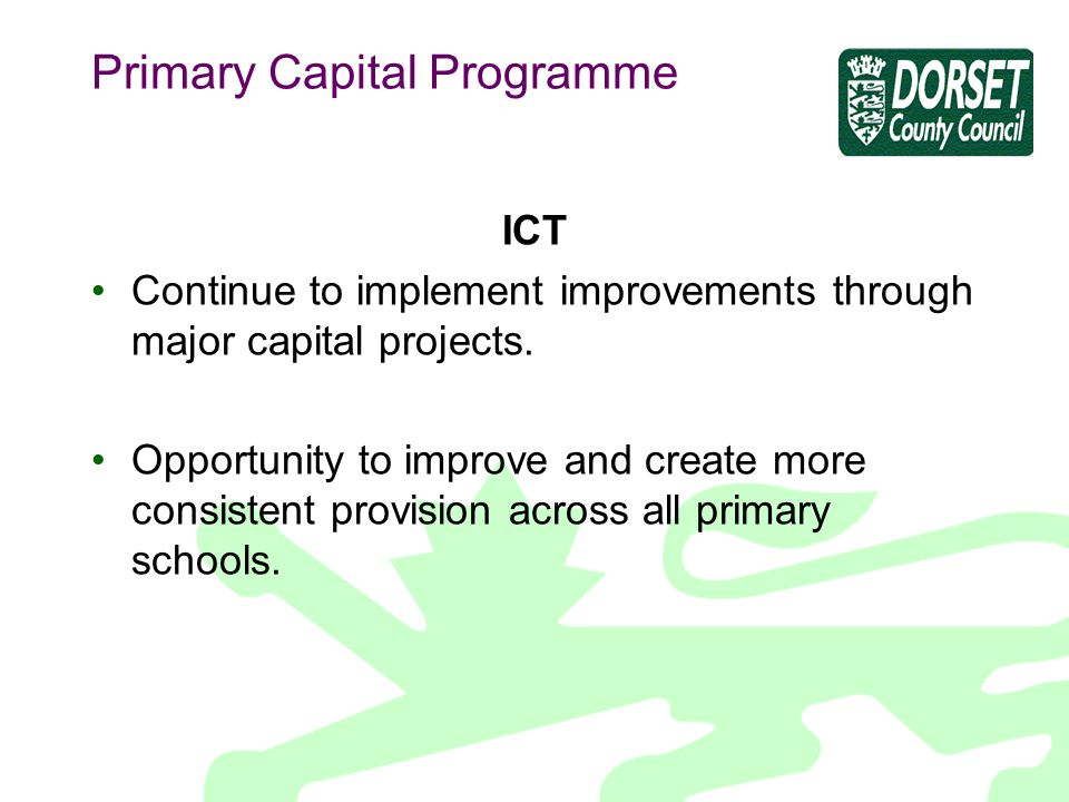 Primary Capital Programme ICT Continue to implement improvements through major capital projects.