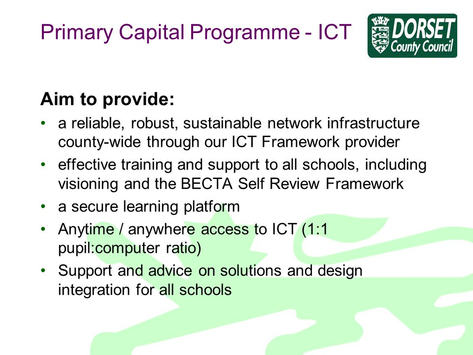 Primary Capital Programme - ICT Aim to provide: a reliable, robust, sustainable network infrastructure county-wide through our ICT Framework provider effective training and support to all schools, including visioning and the BECTA Self Review Framework a secure learning platform Anytime / anywhere access to ICT (1:1 pupil:computer ratio) Support and advice on solutions and design integration for all schools