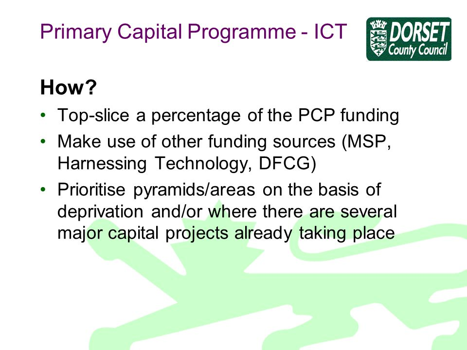 Primary Capital Programme - ICT How? Top-slice a percentage of the PCP funding Make use of other funding sources (MSP, Harnessing Technology, DFCG) Pr