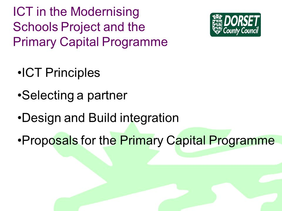 ICT in the Modernising Schools Project and the Primary Capital Programme ICT Principles Selecting a partner Design and Build integration Proposals for