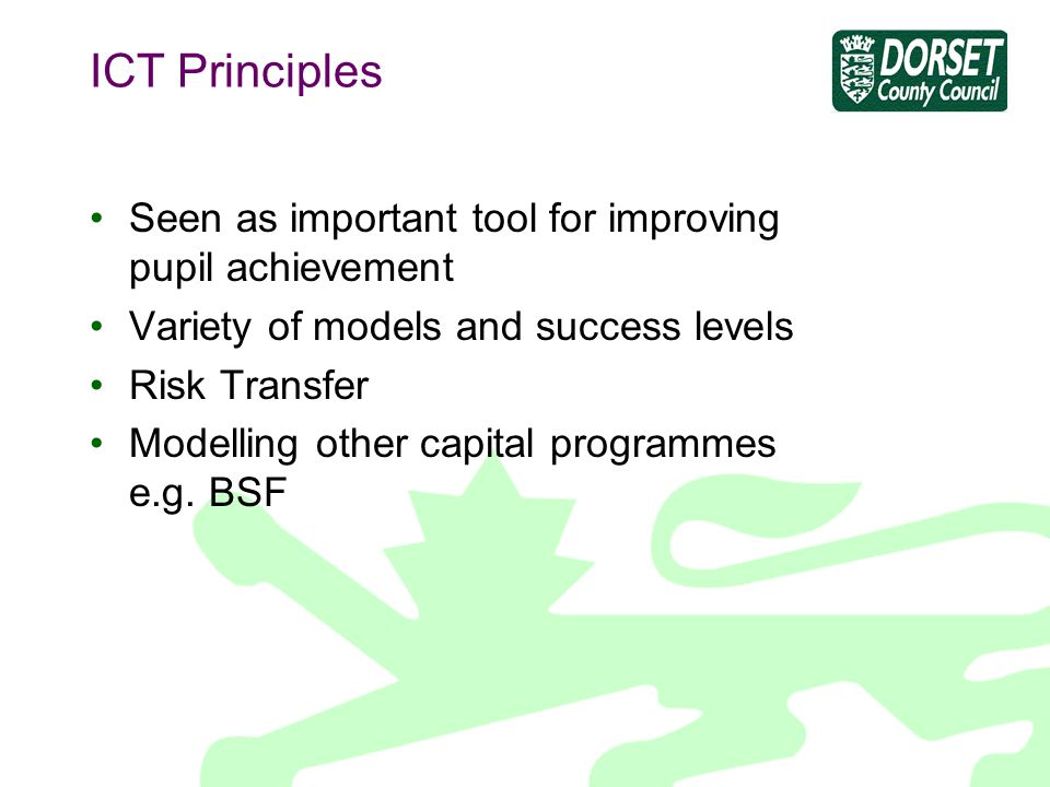 ICT Principles Seen as important tool for improving pupil achievement Variety of models and success levels Risk Transfer Modelling other capital progr