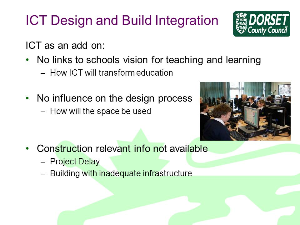 ICT Design and Build Integration ICT as an add on: No links to schools vision for teaching and learning –How ICT will transform education No influence on the design process –How will the space be used Construction relevant info not available –Project Delay –Building with inadequate infrastructure