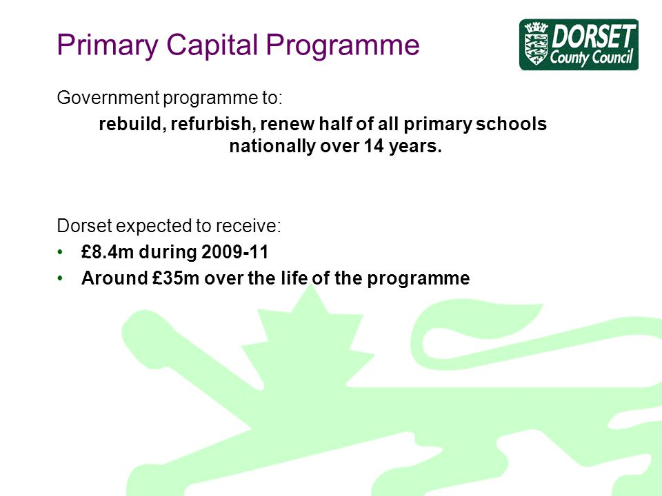 Primary Capital Programme Government programme to: rebuild, refurbish, renew half of all primary schools nationally over 14 years.