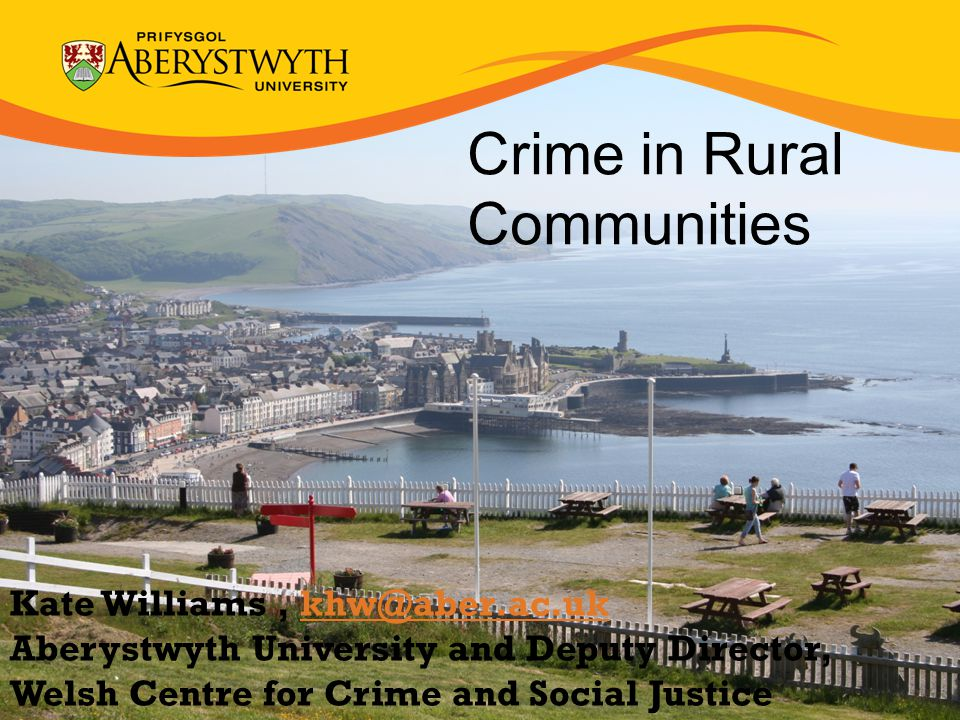 Crime in Rural Communities Kate Williams, Aberystwyth University and Deputy Director, Welsh Centre for Crime and Social Justice