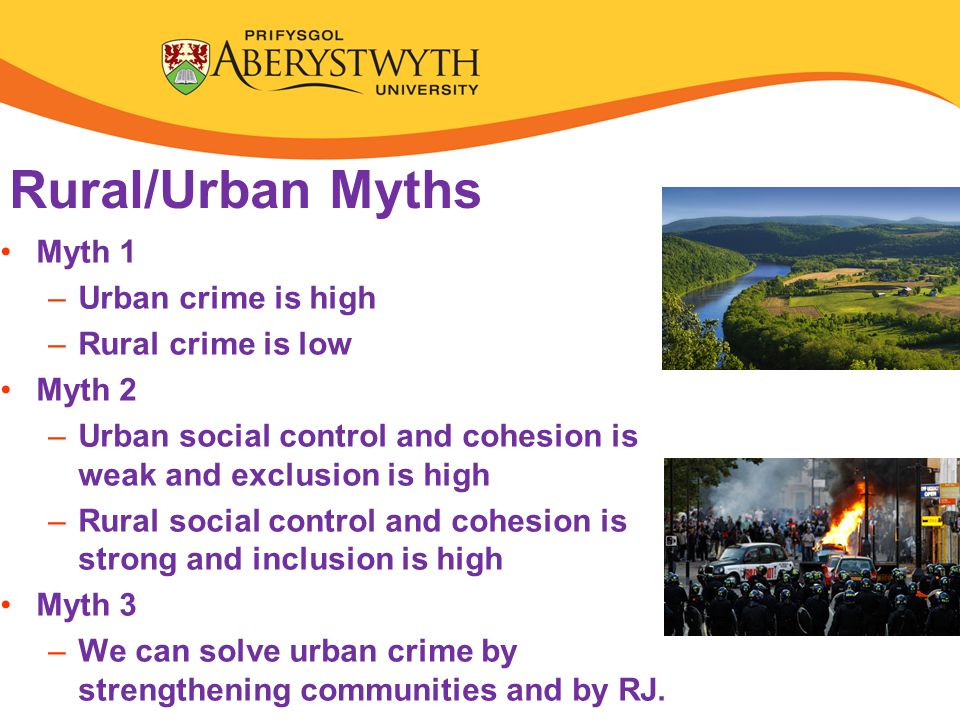Rural/Urban Myths Myth 1 –Urban crime is high –Rural crime is low Myth 2 –Urban social control and cohesion is weak and exclusion is high –Rural social control and cohesion is strong and inclusion is high Myth 3 –We can solve urban crime by strengthening communities and by RJ.