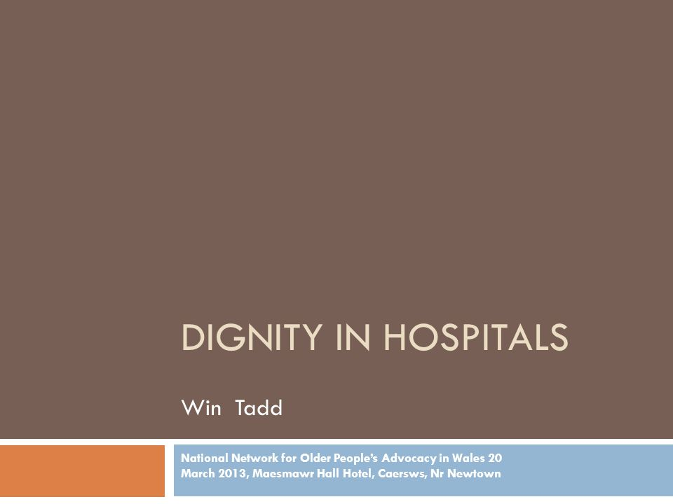 DIGNITY IN HOSPITALS Win Tadd National Network for Older People's Advocacy in Wales 20 March 2013, Maesmawr Hall Hotel, Caersws, Nr Newtown