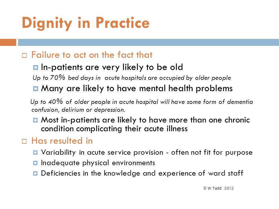 Dignity in Practice  Failure to act on the fact that  In-patients are very likely to be old Up to 70% bed days in acute hospitals are occupied by older people  Many are likely to have mental health problems Up to 40% of older people in acute hospital will have some form of dementia confusion, delirium or depression.
