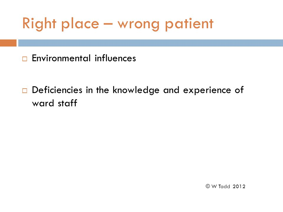 Right place – wrong patient  Environmental influences  Deficiencies in the knowledge and experience of ward staff © W Tadd 2012