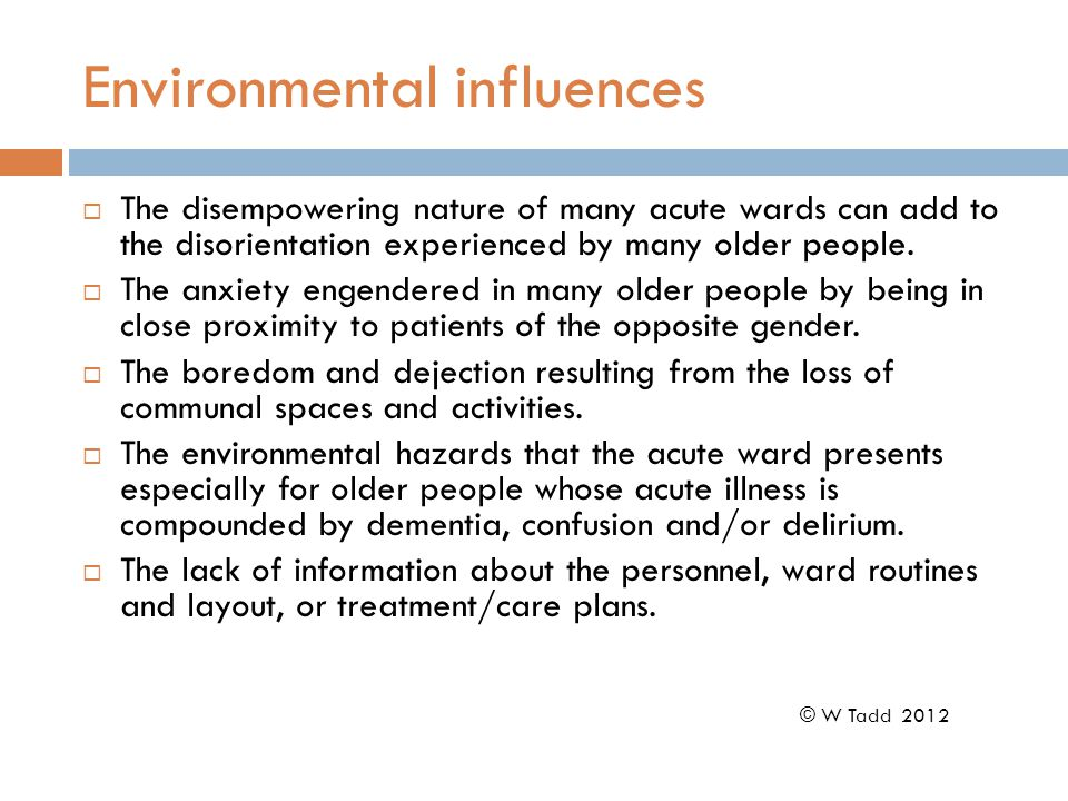 Environmental influences  The disempowering nature of many acute wards can add to the disorientation experienced by many older people.