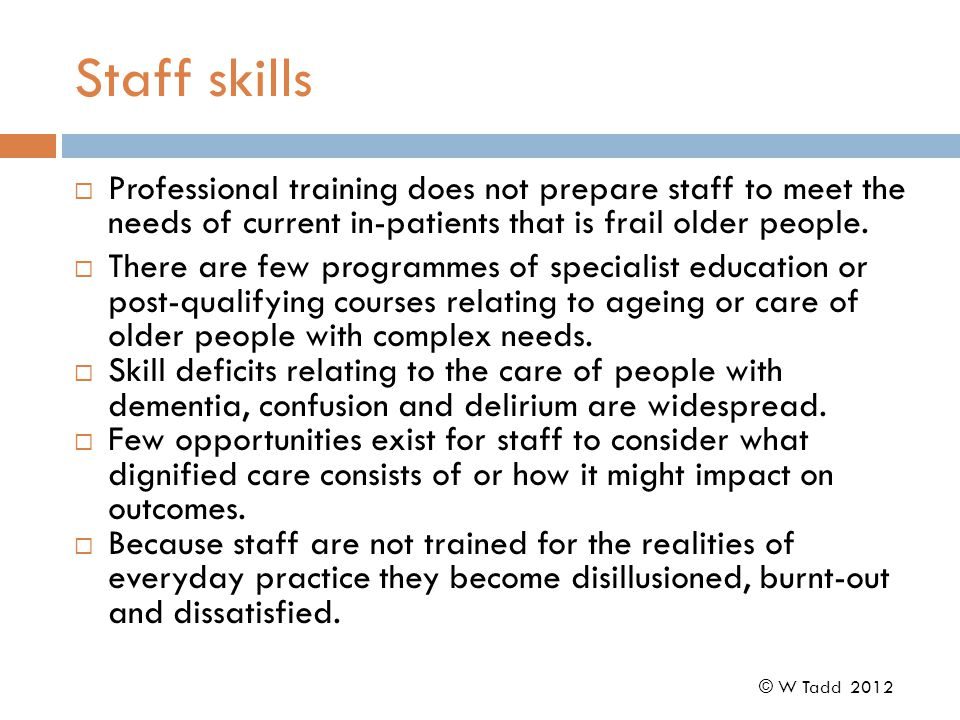 Staff skills  Professional training does not prepare staff to meet the needs of current in-patients that is frail older people.