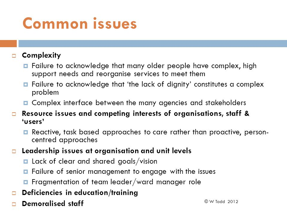 Common issues  Complexity  Failure to acknowledge that many older people have complex, high support needs and reorganise services to meet them  Failure to acknowledge that 'the lack of dignity' constitutes a complex problem  Complex interface between the many agencies and stakeholders  Resource issues and competing interests of organisations, staff & 'users'  Reactive, task based approaches to care rather than proactive, person- centred approaches  Leadership issues at organisation and unit levels  Lack of clear and shared goals/vision  Failure of senior management to engage with the issues  Fragmentation of team leader/ward manager role  Deficiencies in education/training  Demoralised staff © W Tadd 2012