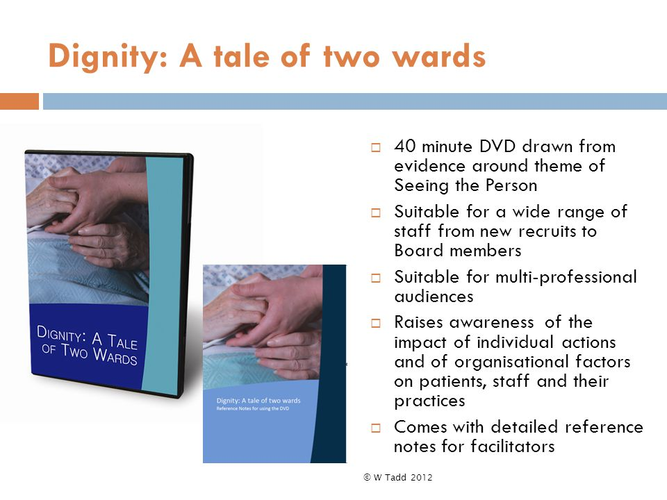  40 minute DVD drawn from evidence around theme of Seeing the Person  Suitable for a wide range of staff from new recruits to Board members  Suitable for multi-professional audiences  Raises awareness of the impact of individual actions and of organisational factors on patients, staff and their practices  Comes with detailed reference notes for facilitators © W Tadd 2012 Dignity: A tale of two wards