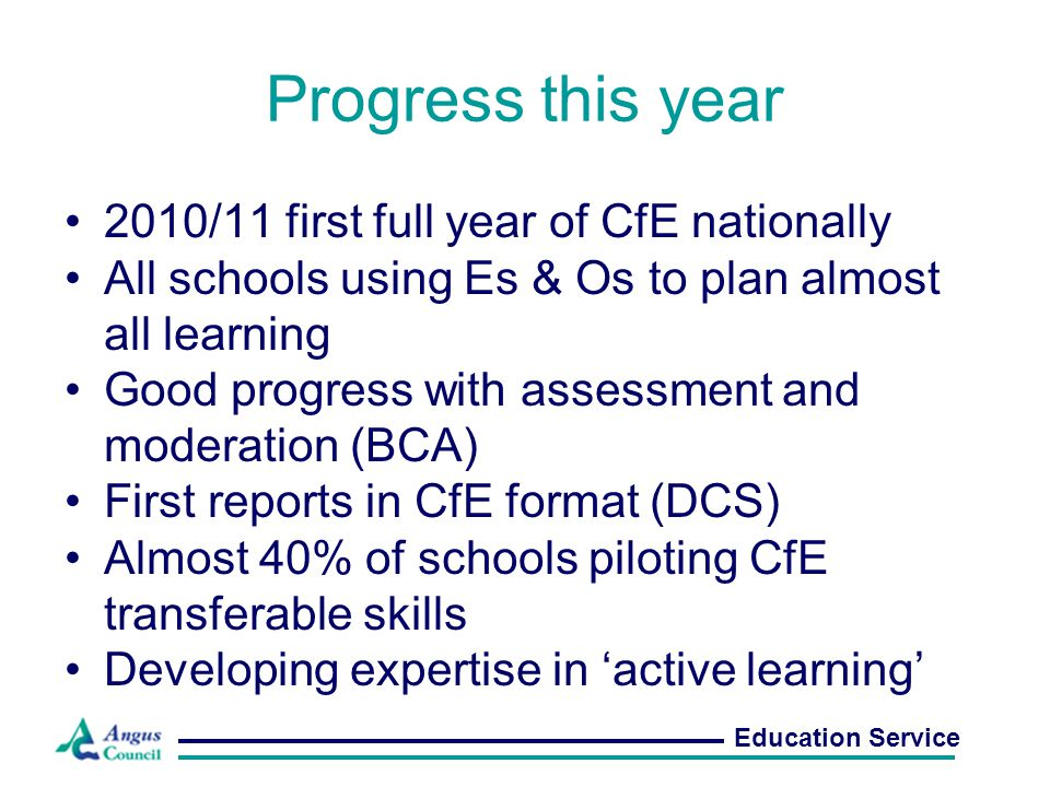 Next steps All schools have three year plans for CfE (11/12 – 13/14) In 2011/12, focus on: –Planning and tracking learning (OTwL) –Assessment –Profiling learners and learning (notably P7) –Active learning (Co-op; MIE; FSIN) –Transferable skills –Literacy / Numeracy / HWB –Parental information and engagement Education Service
