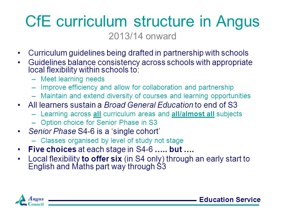 CfE curriculum structure in Angus 2013/14 onward Curriculum guidelines being drafted in partnership with schools Guidelines balance consistency across schools with appropriate local flexibility within schools to: –Meet learning needs –Improve efficiency and allow for collaboration and partnership –Maintain and extend diversity of courses and learning opportunities All learners sustain a Broad General Education to end of S3 –Learning across all curriculum areas and all/almost all subjects –Option choice for Senior Phase in S3 Senior Phase S4-6 is a 'single cohort' –Classes organised by level of study not stage Five choices at each stage in S4-6 …..