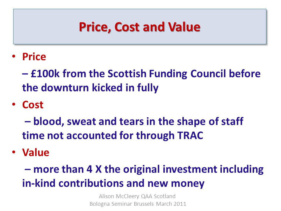 Price – £100k from the Scottish Funding Council before the downturn kicked in fully Cost – blood, sweat and tears in the shape of staff time not accounted for through TRAC Value – more than 4 X the original investment including in-kind contributions and new money Price, Cost and Value Alison McCleery QAA Scotland Bologna Seminar Brussels March 2011