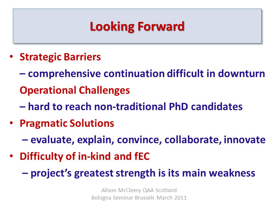 Strategic Barriers – comprehensive continuation difficult in downturn Operational Challenges – hard to reach non-traditional PhD candidates Pragmatic Solutions – evaluate, explain, convince, collaborate, innovate Difficulty of in-kind and fEC – project's greatest strength is its main weakness Looking Forward Alison McCleery QAA Scotland Bologna Seminar Brussels March 2011