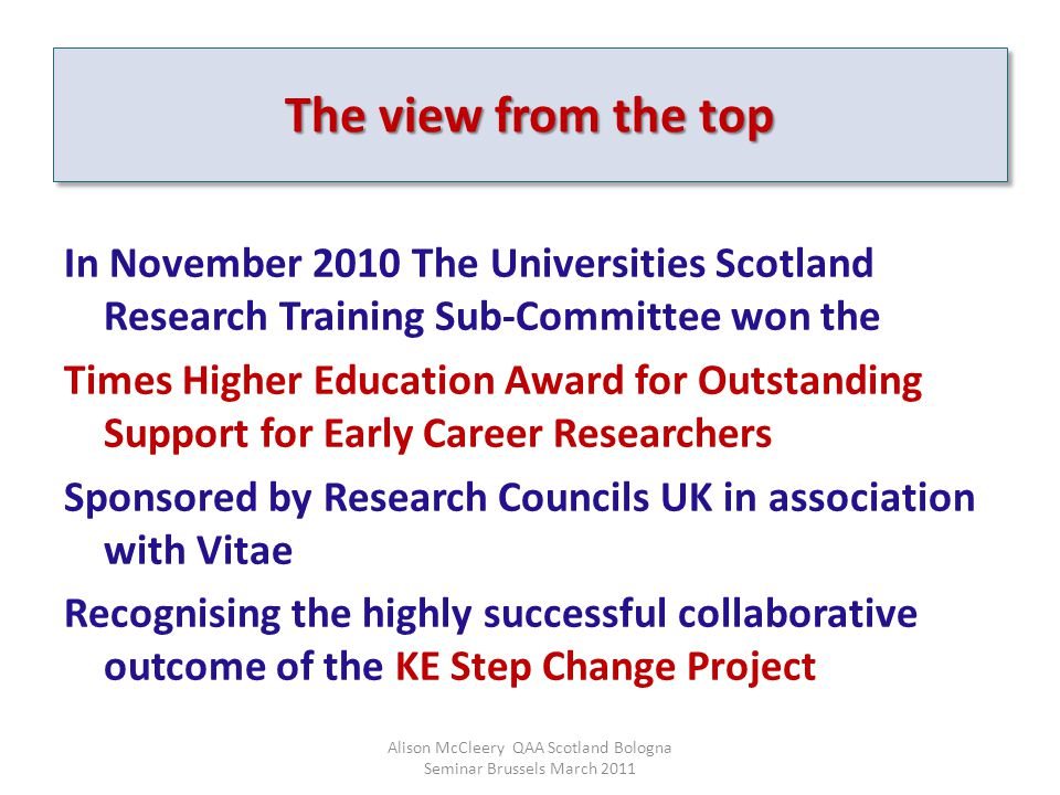 In November 2010 The Universities Scotland Research Training Sub-Committee won the Times Higher Education Award for Outstanding Support for Early Career Researchers Sponsored by Research Councils UK in association with Vitae Recognising the highly successful collaborative outcome of the KE Step Change Project Alison McCleery QAA Scotland Bologna Seminar Brussels March 2011 The view from the top