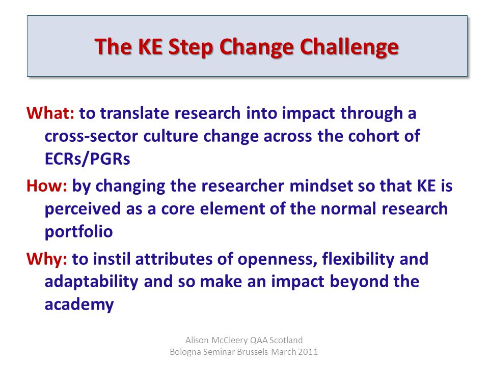 The KE Step Change Challenge What: to translate research into impact through a cross-sector culture change across the cohort of ECRs/PGRs How: by changing the researcher mindset so that KE is perceived as a core element of the normal research portfolio Why: to instil attributes of openness, flexibility and adaptability and so make an impact beyond the academy Alison McCleery QAA Scotland Bologna Seminar Brussels March 2011