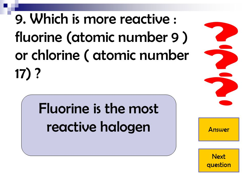 9. Which is more reactive : fluorine (atomic number 9 ) or chlorine ( atomic number 17) ? Fluorine is the most reactive halogen Answer Next question