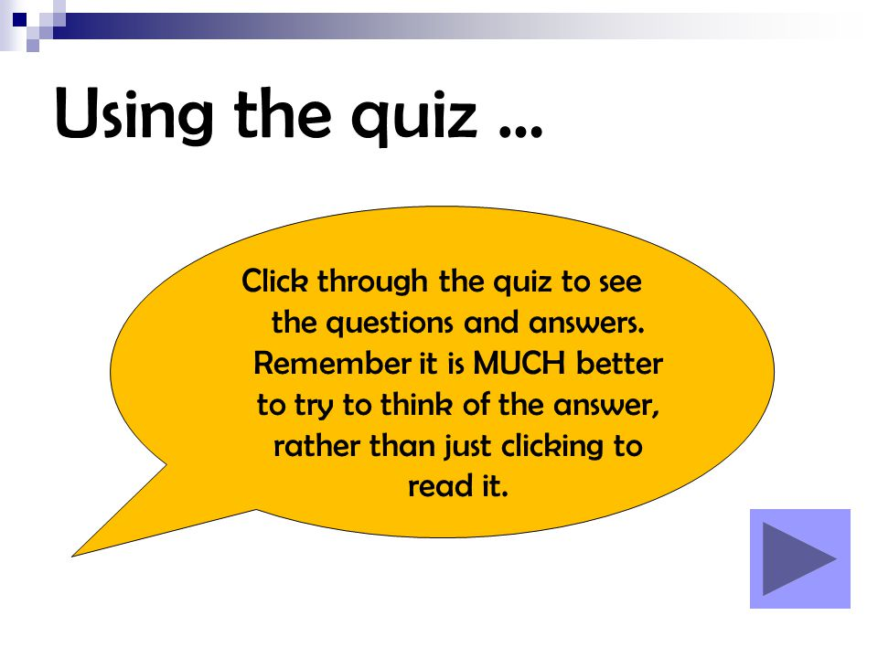 Using the quiz … Click through the quiz to see the questions and answers. Remember it is MUCH better to try to think of the answer, rather than just c