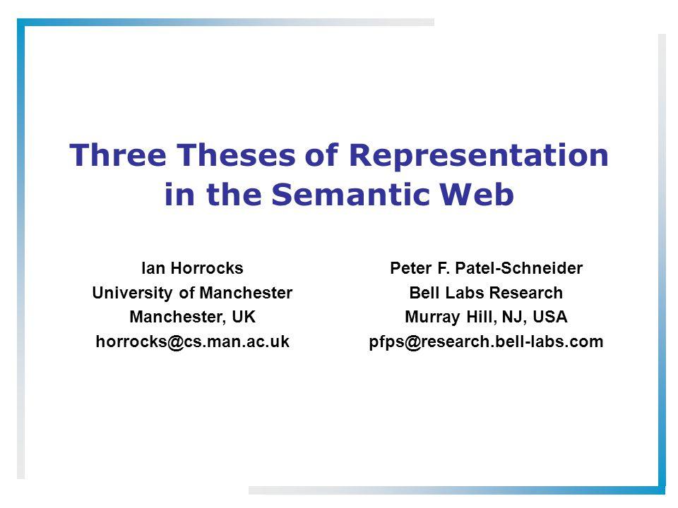 Three Theses of Representation in the Semantic Web Ian Horrocks University of Manchester Manchester, UK horrocks@cs.man.ac.uk Peter F. Patel-Schneider