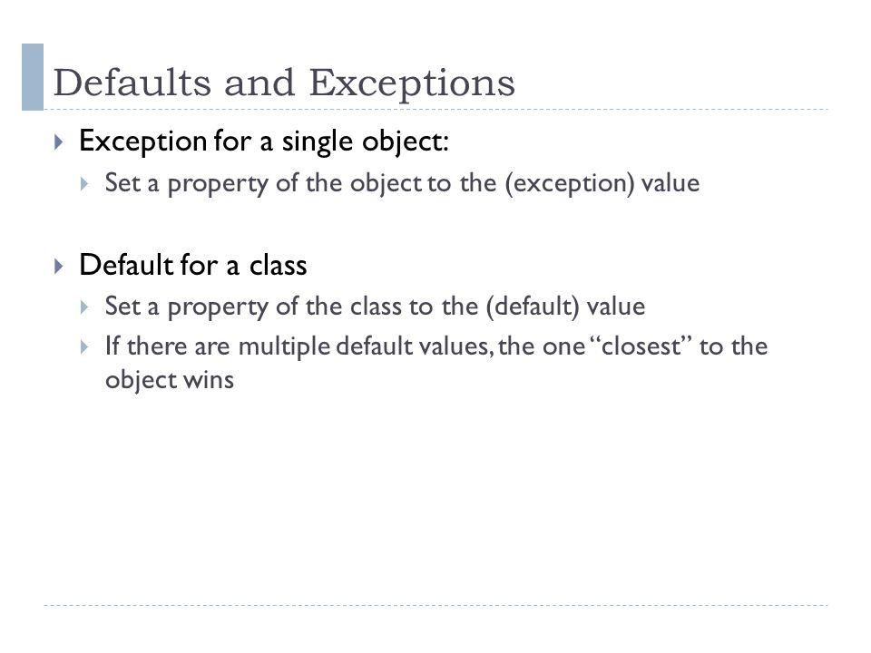 Defaults and Exceptions  Exception for a single object:  Set a property of the object to the (exception) value  Default for a class  Set a property of the class to the (default) value  If there are multiple default values, the one closest to the object wins